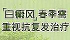 【祛白贴士】如何应对春季白癜风复发高峰期?