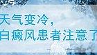 天气变冷时,白癜风患者注意这些,能早日康复!