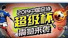 正式开票,可以选座!2019中国足协超级杯开赛10天倒计时!
