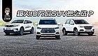10万级SUV购车最全攻略,比H6、博越更值得选的是这款!